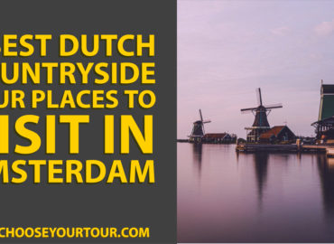 7 Best Dutch Countryside Tour Places to Visit in Amsterdam
